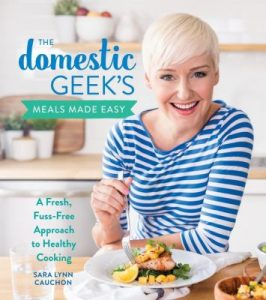 Book Cover: The Domestic Geek's Meals Made Easy: a fresh, fuss-free approach to healthy cooking, by Sara Lynn Cauchon
