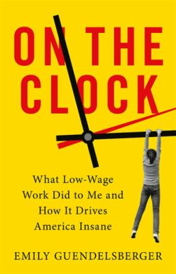 Book Cover: On the Clock : What Low-Wage Work Did to Me and How It Drives America Insane, by Emily Guendelsberger